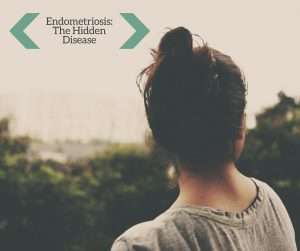 Endometriosis- The Hidden Disease